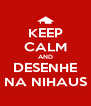 KEEP CALM AND DESENHE NA NIHAUS - Personalised Poster A4 size
