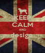 KEEP CALM AND design   - Personalised Poster A4 size