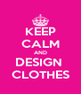 KEEP CALM AND DESIGN  CLOTHES - Personalised Poster A4 size