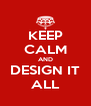 KEEP CALM AND DESIGN IT ALL - Personalised Poster A4 size
