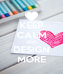 KEEP CALM AND DESIGN MORE - Personalised Poster A4 size