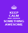KEEP CALM AND DESIGN SOMETHING AWESOME - Personalised Poster A4 size