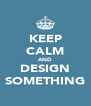 KEEP CALM AND DESIGN SOMETHING - Personalised Poster A4 size