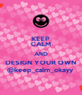KEEP CALM AND DESIGN YOUR OWN @keep_calm_okayy - Personalised Poster A4 size