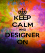 KEEP CALM AND DESIGNER ON - Personalised Poster A4 size