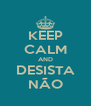 KEEP CALM AND DESISTA NÃO - Personalised Poster A4 size