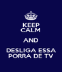 KEEP CALM AND DESLIGA ESSA PORRA DE TV - Personalised Poster A4 size