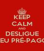 KEEP CALM AND DESLIGUE SEU PRÉ-PAGO - Personalised Poster A4 size