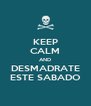 KEEP CALM AND DESMADRATE ESTE SABADO - Personalised Poster A4 size