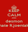 KEEP CALM AND desmon hate R.joentak - Personalised Poster A4 size