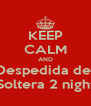 KEEP CALM AND Despedida de  Soltera 2 night - Personalised Poster A4 size