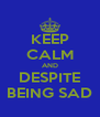 KEEP CALM AND DESPITE BEING SAD - Personalised Poster A4 size