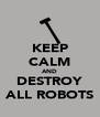 KEEP CALM AND DESTROY ALL ROBOTS - Personalised Poster A4 size
