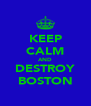 KEEP CALM AND DESTROY BOSTON - Personalised Poster A4 size