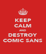 KEEP CALM AND DESTROY COMIC SANS - Personalised Poster A4 size