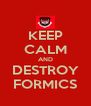 KEEP CALM AND DESTROY FORMICS - Personalised Poster A4 size