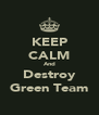 KEEP CALM And Destroy Green Team - Personalised Poster A4 size
