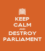 KEEP CALM AND DESTROY PARLIAMENT - Personalised Poster A4 size