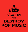 KEEP CALM AND DESTROY POP MUSIC - Personalised Poster A4 size