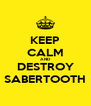 KEEP CALM AND DESTROY SABERTOOTH - Personalised Poster A4 size