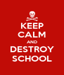 KEEP CALM AND DESTROY SCHOOL - Personalised Poster A4 size