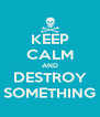 KEEP CALM AND DESTROY SOMETHING - Personalised Poster A4 size
