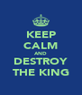 KEEP CALM AND DESTROY THE KING - Personalised Poster A4 size