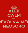 KEEP CALM AND DEVOLVA MEU NEOSORO - Personalised Poster A4 size