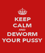 KEEP CALM AND DEWORM YOUR PUSSY - Personalised Poster A4 size