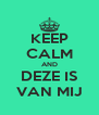 KEEP CALM AND DEZE IS VAN MIJ - Personalised Poster A4 size