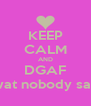 KEEP CALM AND DGAF wat nobody say - Personalised Poster A4 size