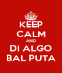 KEEP CALM AND DI ALGO BAL PUTA - Personalised Poster A4 size