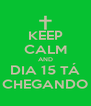 KEEP CALM AND DIA 15 TÁ CHEGANDO - Personalised Poster A4 size