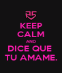 KEEP CALM AND DICE QUE  TU AMAME. - Personalised Poster A4 size