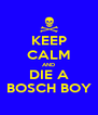 KEEP CALM AND DIE A BOSCH BOY - Personalised Poster A4 size