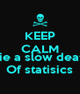 KEEP CALM AND Die a slow death Of statisics - Personalised Poster A4 size
