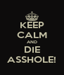 KEEP CALM AND DIE ASSHOLE! - Personalised Poster A4 size