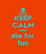 KEEP CALM AND die for fun - Personalised Poster A4 size