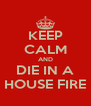 KEEP CALM AND DIE IN A HOUSE FIRE - Personalised Poster A4 size