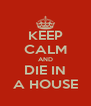 KEEP CALM AND DIE IN A HOUSE - Personalised Poster A4 size