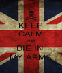KEEP CALM AND DIE IN  MY ARMS - Personalised Poster A4 size
