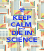 KEEP CALM  AND DIE IN SCIENCE - Personalised Poster A4 size