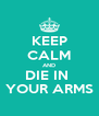 KEEP CALM AND DIE IN  YOUR ARMS - Personalised Poster A4 size
