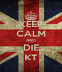KEEP CALM AND DIE KT - Personalised Poster A4 size