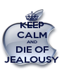 KEEP CALM AND DIE OF JEALOUSY - Personalised Poster A4 size