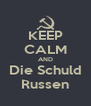 KEEP CALM AND Die Schuld Russen - Personalised Poster A4 size