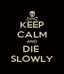 KEEP CALM AND DIE  SLOWLY - Personalised Poster A4 size