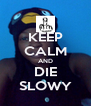 KEEP CALM AND DIE SLOWY - Personalised Poster A4 size