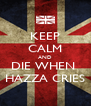 KEEP CALM AND DIE WHEN  HAZZA CRIES - Personalised Poster A4 size