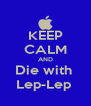 KEEP CALM AND Die with  Lep-Lep  - Personalised Poster A4 size